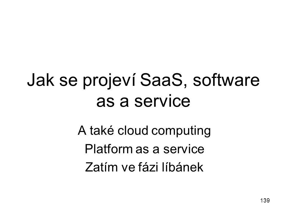 Jak se projeví SaaS, software as a service A také cloud computing Platform as a service Zatím ve fázi líbánek 139