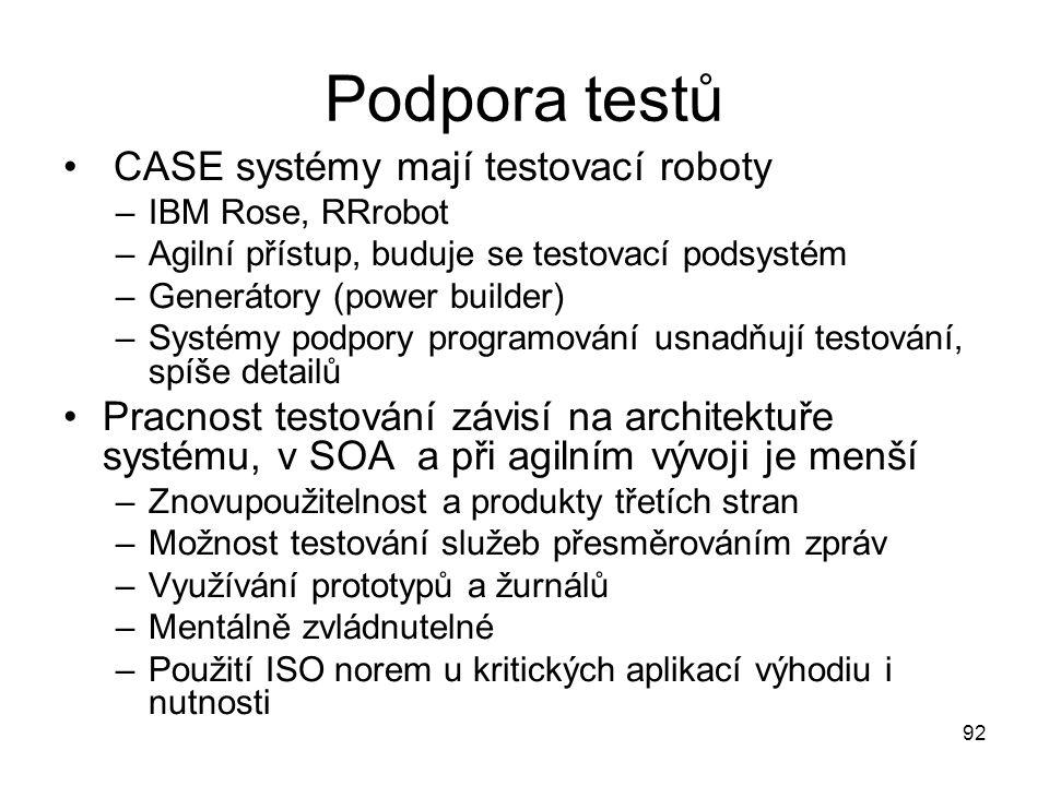 92 Podpora testů CASE systémy mají testovací roboty –IBM Rose, RRrobot –Agilní přístup, buduje se testovací podsystém –Generátory (power builder) –Sys
