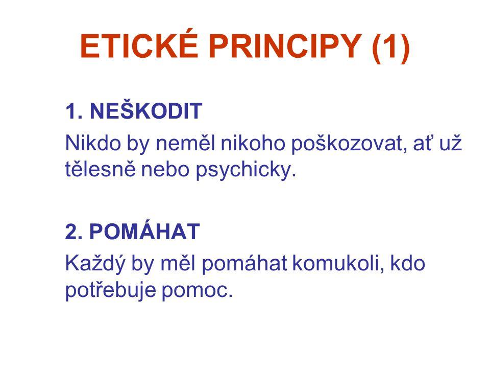 ETICKÉ PRINCIPY (1) 1. NEŠKODIT Nikdo by neměl nikoho poškozovat, ať už tělesně nebo psychicky. 2. POMÁHAT Každý by měl pomáhat komukoli, kdo potřebuj