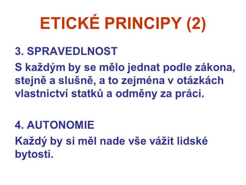 ETICKÉ PRINCIPY (2) 3. SPRAVEDLNOST S každým by se mělo jednat podle zákona, stejně a slušně, a to zejména v otázkách vlastnictví statků a odměny za p