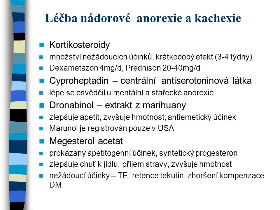 Léčba nádorové anorexie a kachexie Kortikosteroidy množství nežádoucích účinků, krátkodobý efekt (3-4 týdny) Dexametazon 4mg/d, Prednison 20-40mg/d Cyproheptadin – centrální antiserotoninová látka lépe se osvědčil u mentální a stařecké anorexie Dronabinol – extrakt z marihuany zlepšuje apetit, zvyšuje hmotnost, antiemetický účinek Marunol je registrován pouze v USA Megesterol acetat prokázaný apetitogenní účinek, syntetický progesteron zlepšuje chuť k jídlu, příjem stravy, zvyšuje hmotnost nežádoucí účinky – TE, retence tekutin, zhoršení kompenzace DM