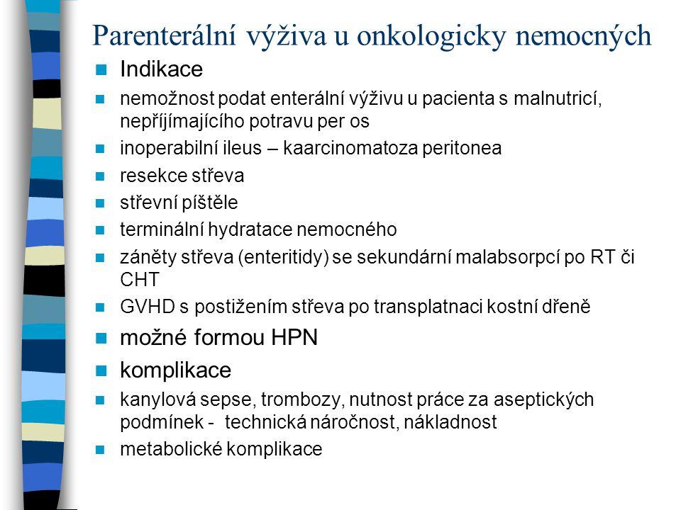 Parenterální výživa u onkologicky nemocných Indikace nemožnost podat enterální výživu u pacienta s malnutricí, nepříjímajícího potravu per os inoperabilní ileus – kaarcinomatoza peritonea resekce střeva střevní píštěle terminální hydratace nemocného záněty střeva (enteritidy) se sekundární malabsorpcí po RT či CHT GVHD s postižením střeva po transplatnaci kostní dřeně možné formou HPN komplikace kanylová sepse, trombozy, nutnost práce za aseptických podmínek - technická náročnost, nákladnost metabolické komplikace