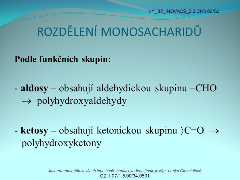 ROZDĚLENÍ MONOSACHARIDŮ Podle funkčních skupin: - aldosy – obsahují aldehydickou skupinu –CHO  polyhydroxyaldehydy - ketosy – obsahují ketonickou skupinu  C=O  polyhydroxyketony Autorem materiálu a všech jeho částí, není-li uvedeno jinak, je Mgr.