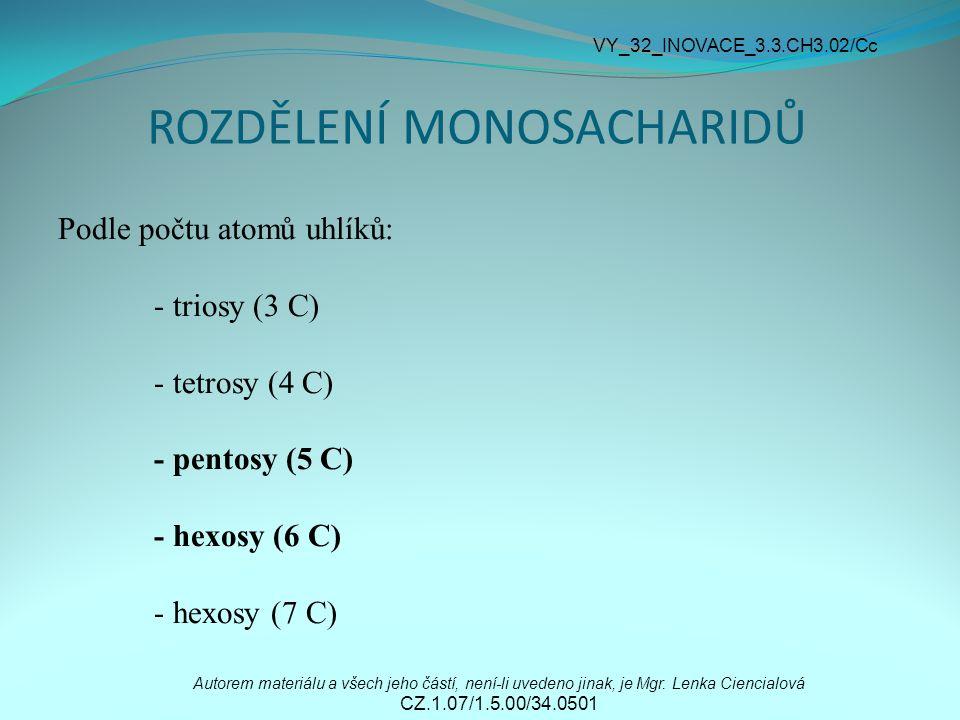 ROZDĚLENÍ MONOSACHARIDŮ Podle počtu atomů uhlíků: - triosy (3 C) - tetrosy (4 C) - pentosy (5 C) - hexosy (6 C) - hexosy (7 C) Autorem materiálu a všech jeho částí, není-li uvedeno jinak, je Mgr.