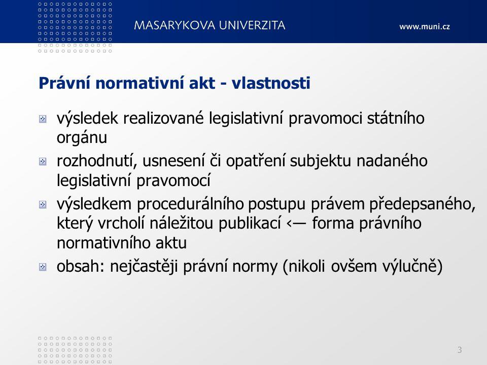 3 Právní normativní akt - vlastnosti výsledek realizované legislativní pravomoci státního orgánu rozhodnutí, usnesení či opatření subjektu nadaného legislativní pravomocí výsledkem procedurálního postupu právem předepsaného, který vrcholí náležitou publikací ‹― forma právního normativního aktu obsah: nejčastěji právní normy (nikoli ovšem výlučně)