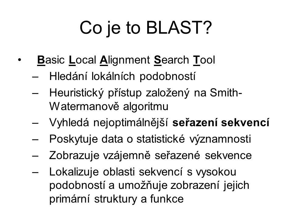 Co je to BLAST? Basic Local Alignment Search Tool –Hledání lokálních podobností –Heuristický přístup založený na Smith- Watermanově algoritmu –Vyhledá
