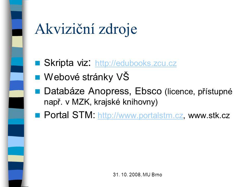 31. 10. 2008, MU Brno Akviziční zdroje Skripta viz : http://edubooks.zcu.cz http://edubooks.zcu.cz Webové stránky VŠ Databáze Anopress, Ebsco (licence