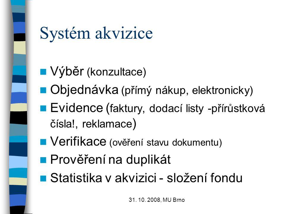 31. 10. 2008, MU Brno Systém akvizice Výběr (konzultace) Objednávka (přímý nákup, elektronicky) Evidence ( faktury, dodací listy -přírůstková čísla!,