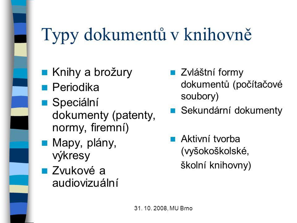 31. 10. 2008, MU Brno Typy dokumentů v knihovně Knihy a brožury Periodika Speciální dokumenty (patenty, normy, firemní) Mapy, plány, výkresy Zvukové a