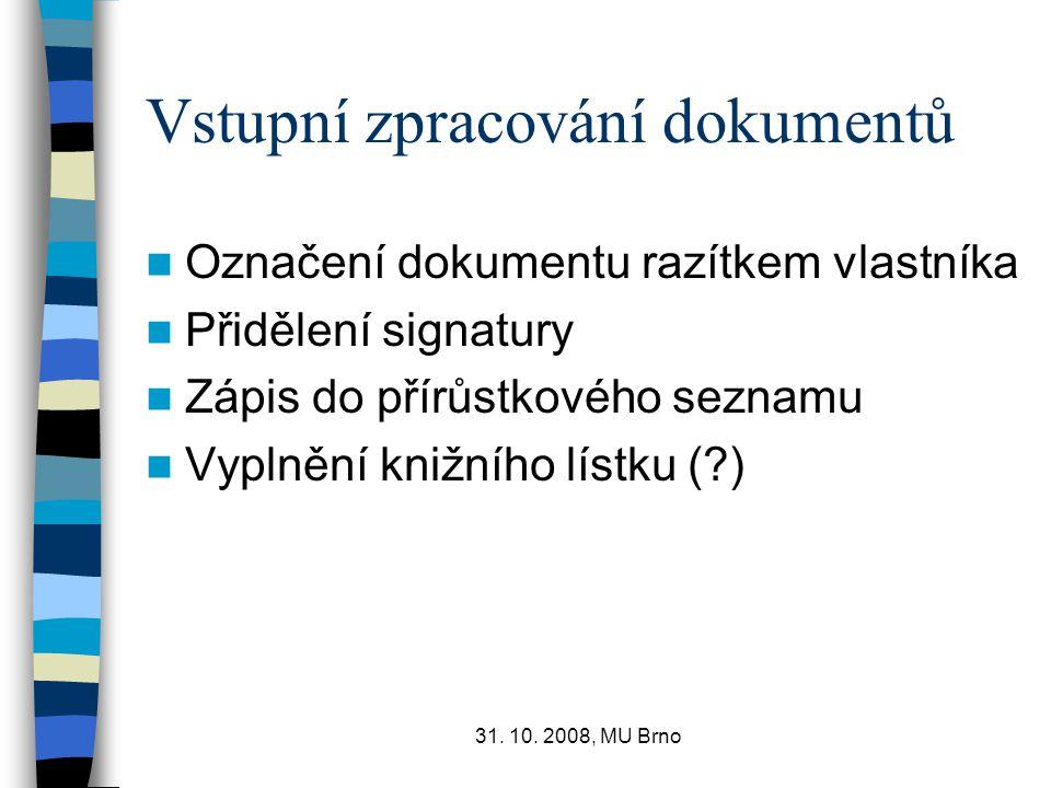 31. 10. 2008, MU Brno Vstupní zpracování dokumentů Označení dokumentu razítkem vlastníka Přidělení signatury Zápis do přírůstkového seznamu Vyplnění k