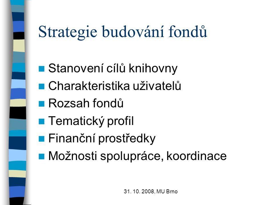 31. 10. 2008, MU Brno Strategie budování fondů Stanovení cílů knihovny Charakteristika uživatelů Rozsah fondů Tematický profil Finanční prostředky Mož