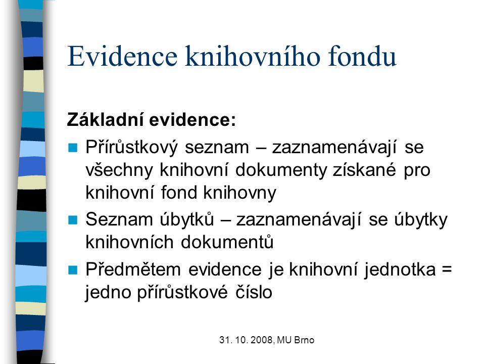 31. 10. 2008, MU Brno Evidence knihovního fondu Základní evidence: Přírůstkový seznam – zaznamenávají se všechny knihovní dokumenty získané pro knihov
