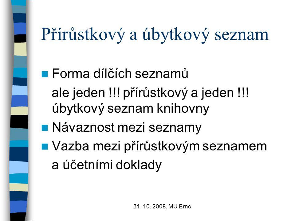 31. 10. 2008, MU Brno Přírůstkový a úbytkový seznam Forma dílčích seznamů ale jeden !!! přírůstkový a jeden !!! úbytkový seznam knihovny Návaznost mez