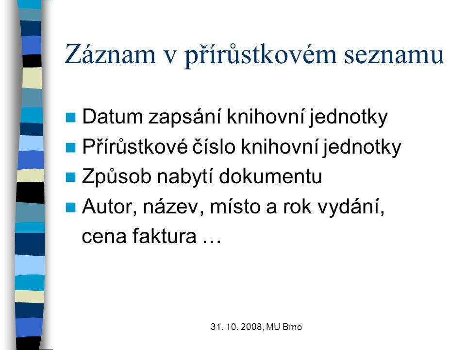 31. 10. 2008, MU Brno Záznam v přírůstkovém seznamu Datum zapsání knihovní jednotky Přírůstkové číslo knihovní jednotky Způsob nabytí dokumentu Autor,