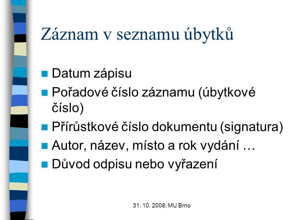 31. 10. 2008, MU Brno Záznam v seznamu úbytků Datum zápisu Pořadové číslo záznamu (úbytkové číslo) Přírůstkové číslo dokumentu (signatura) Autor, náze