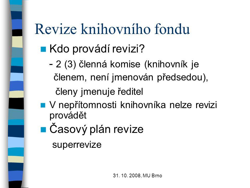 31. 10. 2008, MU Brno Revize knihovního fondu Kdo provádí revizi? - 2 (3) členná komise (knihovník je členem, není jmenován předsedou), členy jmenuje