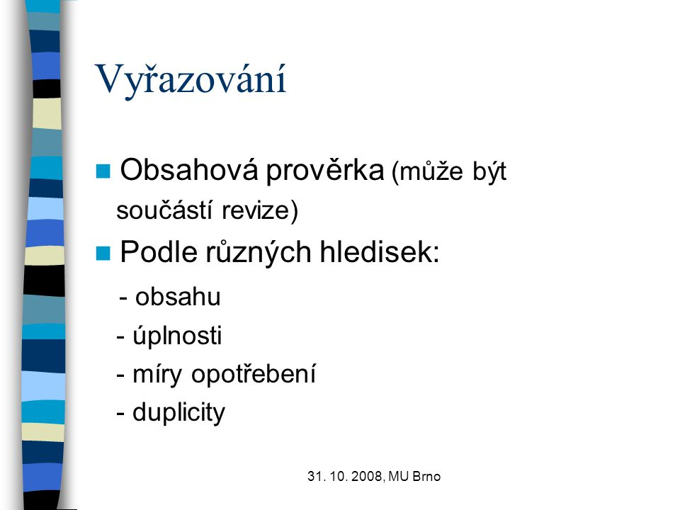 31. 10. 2008, MU Brno Vyřazování Obsahová prověrka (může být součástí revize) Podle různých hledisek: - obsahu - úplnosti - míry opotřebení - duplicit