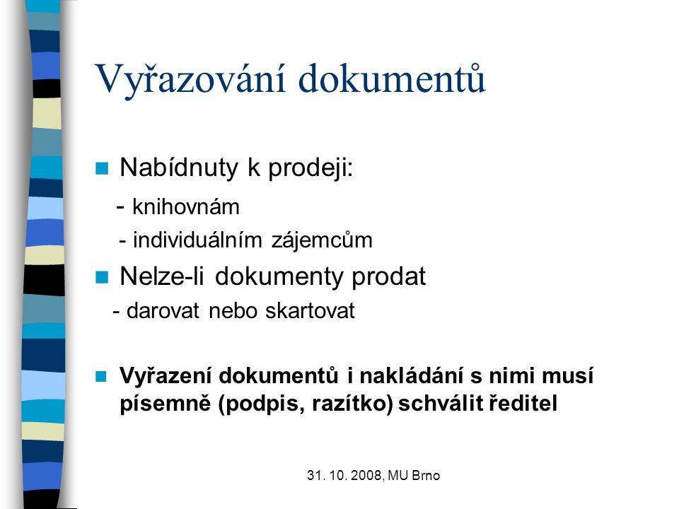 31. 10. 2008, MU Brno Vyřazování dokumentů Nabídnuty k prodeji: - knihovnám - individuálním zájemcům Nelze-li dokumenty prodat - darovat nebo skartova