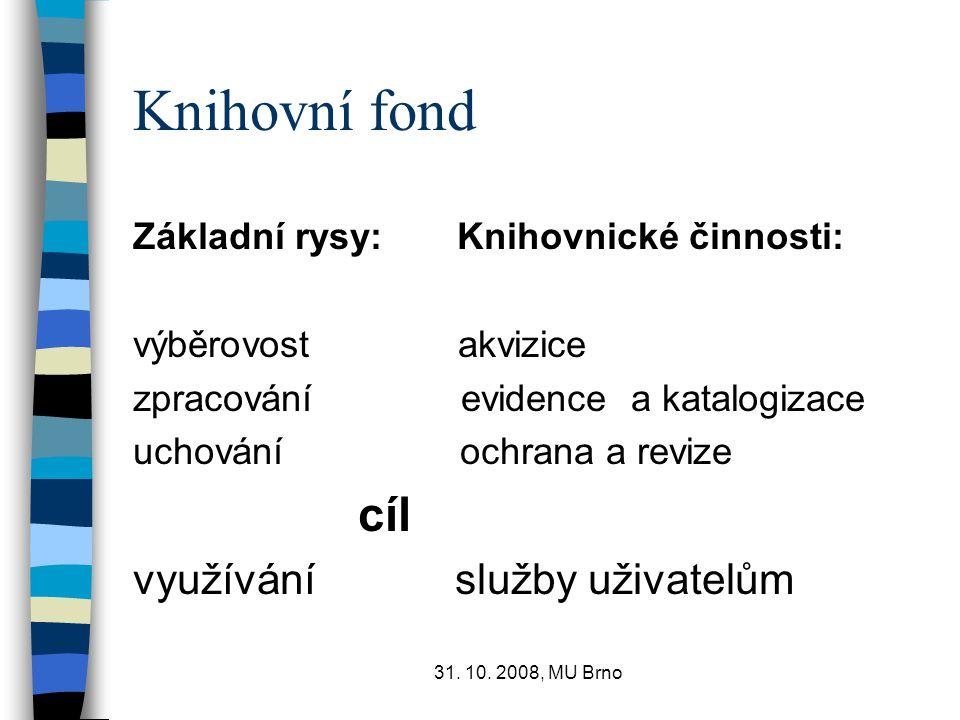 31. 10. 2008, MU Brno Knihovní fond Základní rysy: Knihovnické činnosti: výběrovost akvizice zpracování evidence a katalogizace uchování ochrana a rev