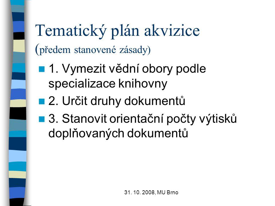 31. 10. 2008, MU Brno Tematický plán akvizice ( předem stanovené zásady) 1. Vymezit vědní obory podle specializace knihovny 2. Určit druhy dokumentů 3