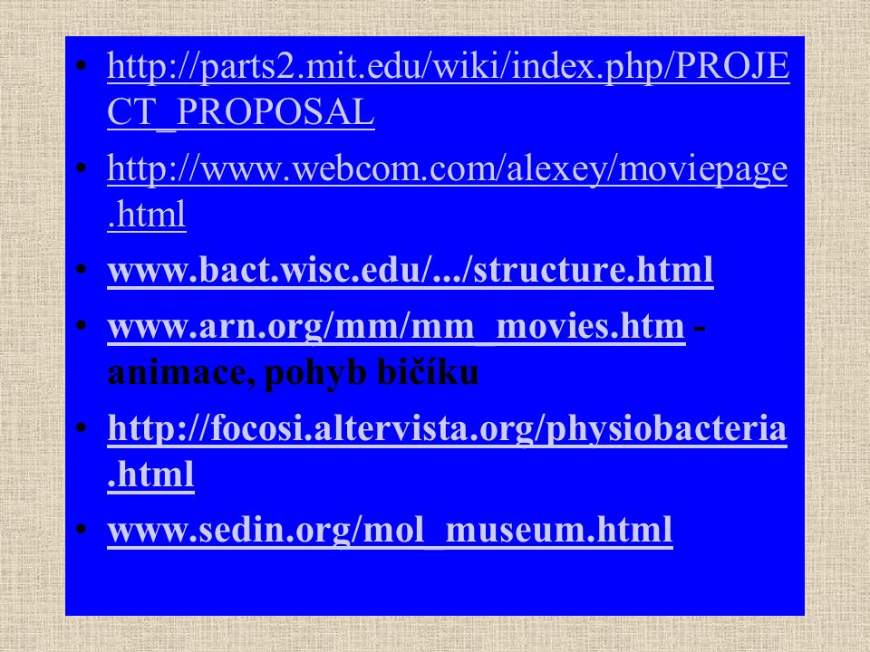 http://parts2.mit.edu/wiki/index.php/PROJE CT_PROPOSALhttp://parts2.mit.edu/wiki/index.php/PROJE CT_PROPOSAL http://www.webcom.com/alexey/moviepage.htmlhttp://www.webcom.com/alexey/moviepage.html www.bact.wisc.edu/.../structure.html www.arn.org/mm/mm_movies.htm - animace, pohyb bičíkuwww.arn.org/mm/mm_movies.htm http://focosi.altervista.org/physiobacteria.htmlhttp://focosi.altervista.org/physiobacteria.html www.sedin.org/mol_museum.html