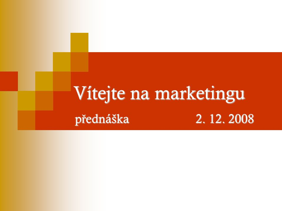 Vítejte na marketingu p ř ednáška 2. 12. 2008