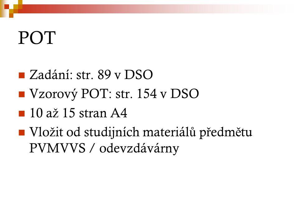 POT Zadání: str. 89 v DSO Vzorový POT: str. 154 v DSO 10 a ž 15 stran A4 Vlo ž it od studijních materiál ů p ř edm ě tu PVMVVS / odevzdávárny
