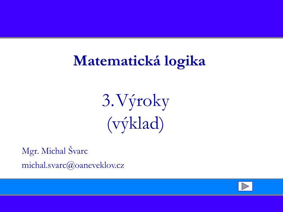 Matematická logika 3.Výroky (výklad) Mgr. Michal Švarc michal.svarc@oaneveklov.cz