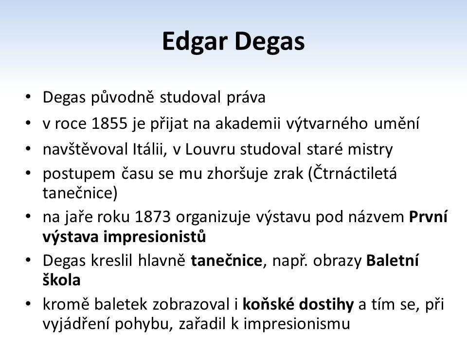 Degas původně studoval práva v roce 1855 je přijat na akademii výtvarného umění navštěvoval Itálii, v Louvru studoval staré mistry postupem času se mu zhoršuje zrak (Čtrnáctiletá tanečnice) na jaře roku 1873 organizuje výstavu pod názvem První výstava impresionistů Degas kreslil hlavně tanečnice, např.