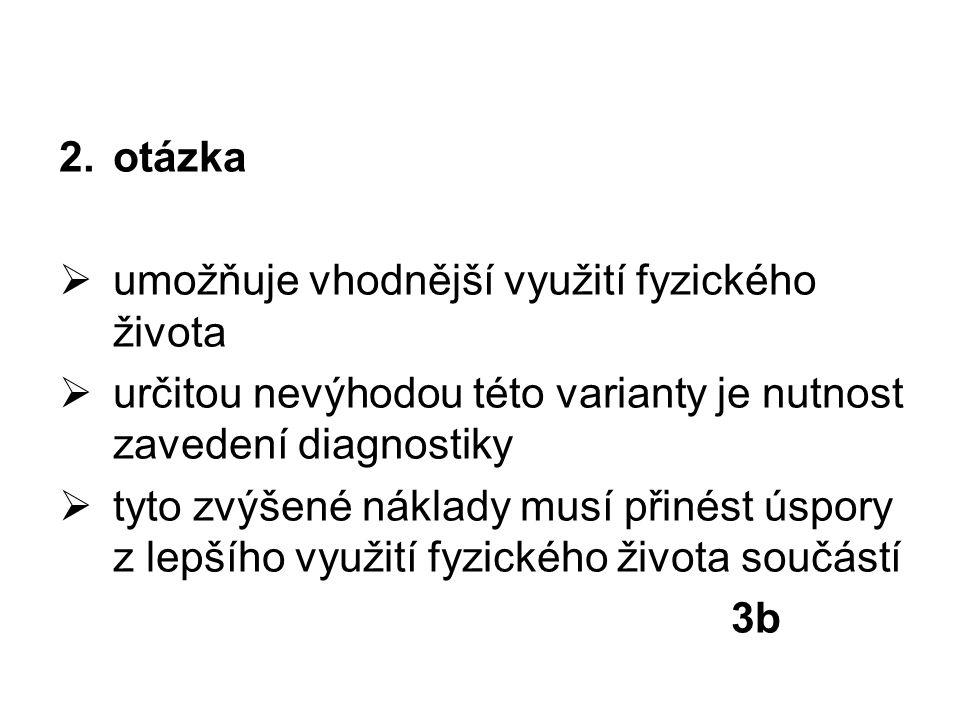 2.otázka  umožňuje vhodnější využití fyzického života  určitou nevýhodou této varianty je nutnost zavedení diagnostiky  tyto zvýšené náklady musí p