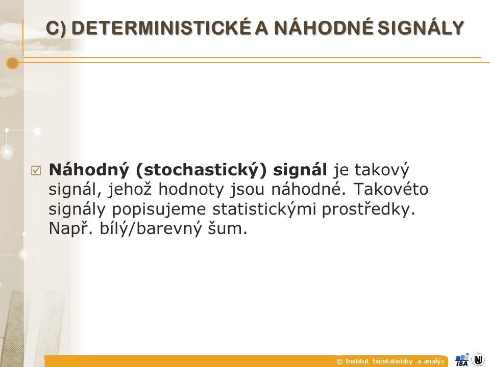 © Institut biostatistiky a analýz C) DETERMINISTICKÉ A NÁHODNÉ SIGNÁLY  Náhodný (stochastický) signál je takový signál, jehož hodnoty jsou náhodné. T