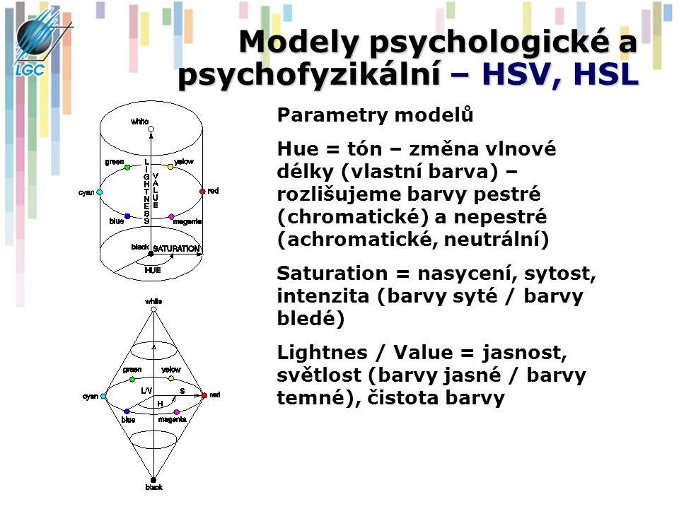 Modely psychologické a psychofyzikální – HSV, HSL Parametry modelů Hue = tón – změna vlnové délky (vlastní barva) – rozlišujeme barvy pestré (chromatické) a nepestré (achromatické, neutrální) Saturation = nasycení, sytost, intenzita (barvy syté / barvy bledé) Lightnes / Value = jasnost, světlost (barvy jasné / barvy temné), čistota barvy