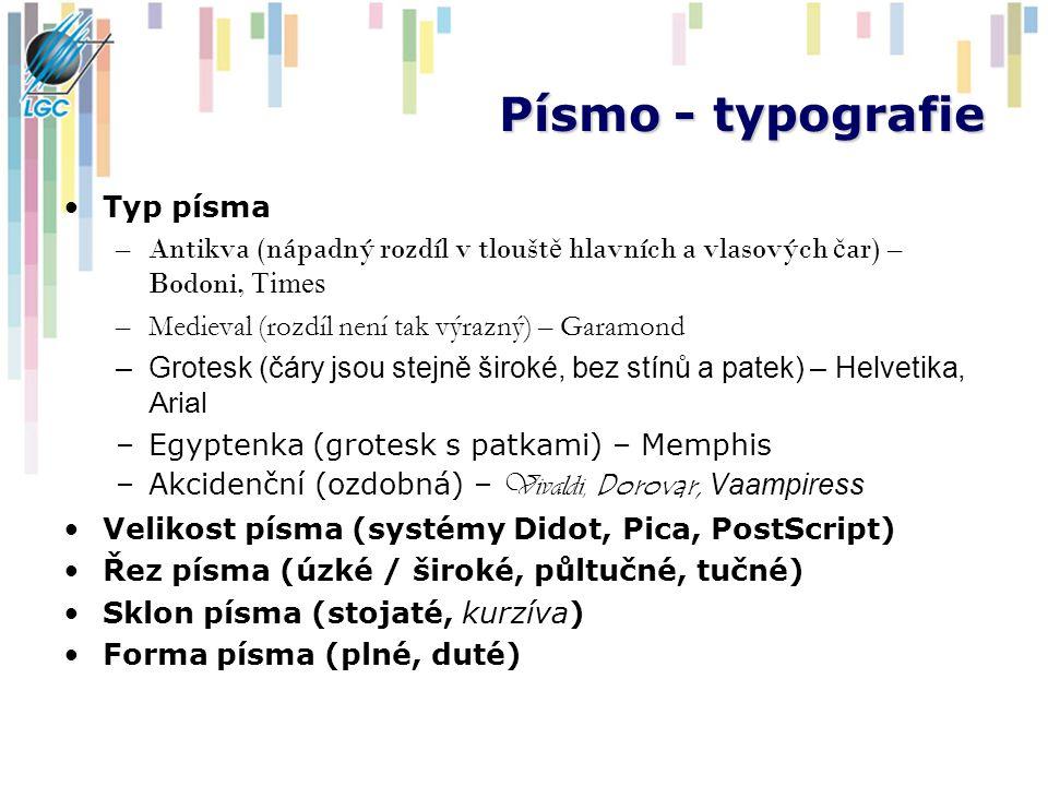 Písmo - typografie Typ písma –Antikva (nápadný rozdíl v tloušt ě hlavních a vlasových č ar) – Bodoni, Times –Medieval (rozdíl není tak výrazný) – Garamond –Grotesk (čáry jsou stejně široké, bez stínů a patek) – Helvetika, Arial –Egyptenka (grotesk s patkami) – Memphis –Akcidenční (ozdobná) – Vivaldi, Dorovar, Vaampiress Velikost písma (systémy Didot, Pica, PostScript) Řez písma (úzké / široké, půltučné, tučné) Sklon písma (stojaté, kurzíva) Forma písma (plné, duté)