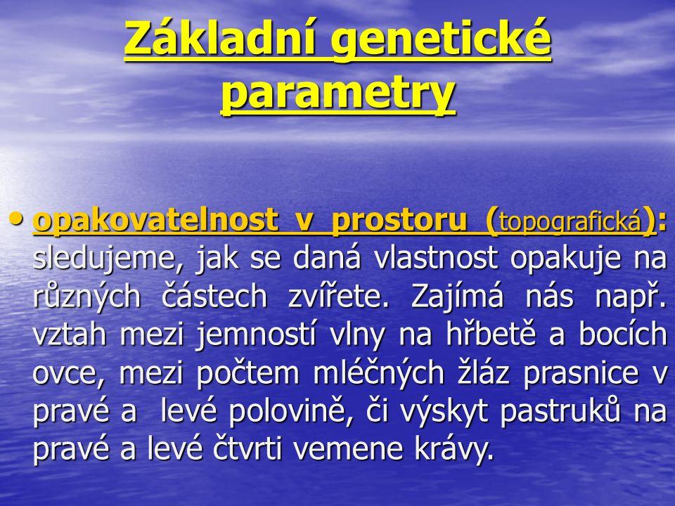 Základní genetické parametry opakovatelnost v prostoru ( topografická ): sledujeme, jak se daná vlastnost opakuje na různých částech zvířete. Zajímá n