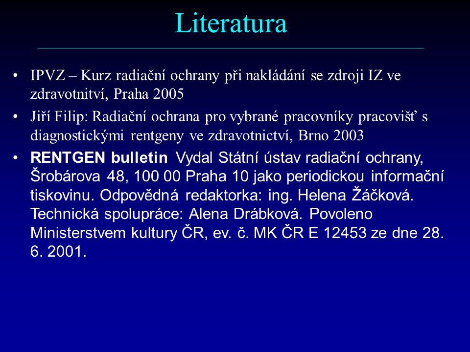 Literatura ––––––––––––––––––––––––––––––––––––––––––––––––––––––––––– IPVZ – Kurz radiační ochrany při nakládání se zdroji IZ ve zdravotnitví, Praha 2005 Jiří Filip: Radiační ochrana pro vybrané pracovníky pracovišť s diagnostickými rentgeny ve zdravotnictví, Brno 2003 RENTGEN bulletin Vydal Státní ústav radiační ochrany, Šrobárova 48, 100 00 Praha 10 jako periodickou informační tiskovinu.