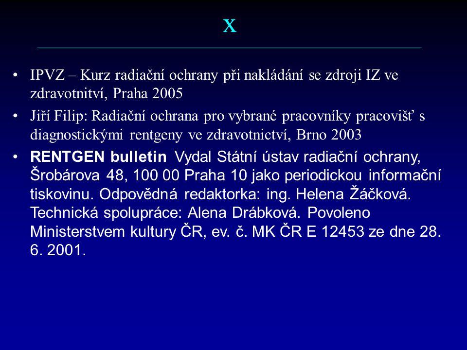 x ––––––––––––––––––––––––––––––––––––––––––––––––––––––––––– IPVZ – Kurz radiační ochrany při nakládání se zdroji IZ ve zdravotnitví, Praha 2005 Jiří Filip: Radiační ochrana pro vybrané pracovníky pracovišť s diagnostickými rentgeny ve zdravotnictví, Brno 2003 RENTGEN bulletin Vydal Státní ústav radiační ochrany, Šrobárova 48, 100 00 Praha 10 jako periodickou informační tiskovinu.
