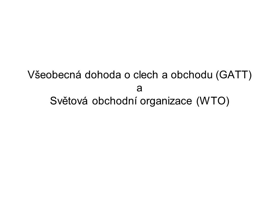 Všeobecná dohoda o clech a obchodu (GATT) a Světová obchodní organizace (WTO)