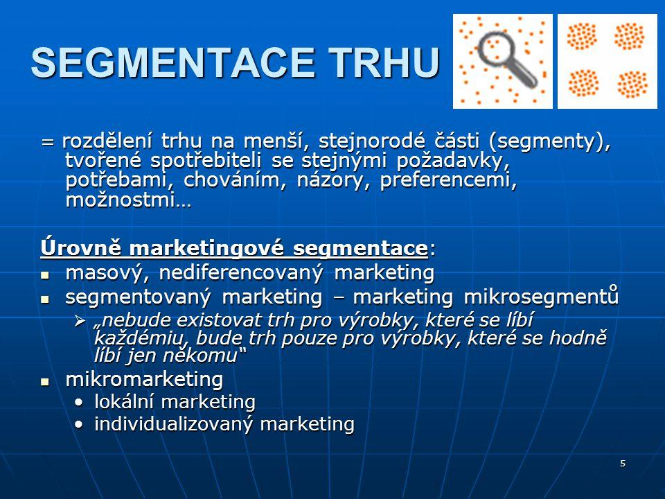 5 SEGMENTACE TRHU = rozdělení trhu na menší, stejnorodé části (segmenty), tvořené spotřebiteli se stejnými požadavky, potřebami, chováním, názory, pre