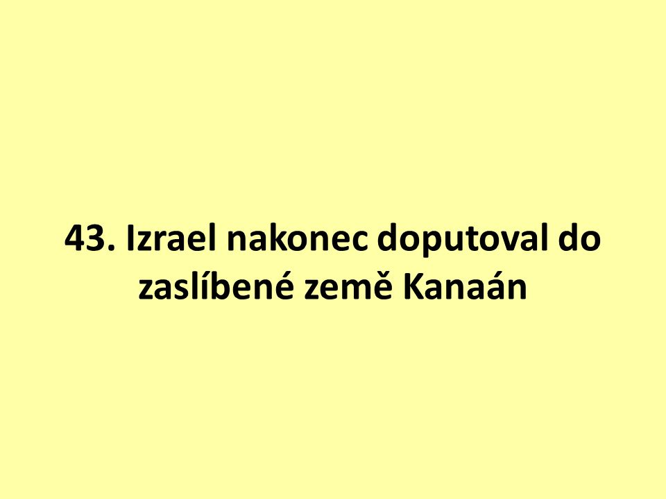 43. Izrael nakonec doputoval do zaslíbené země Kanaán
