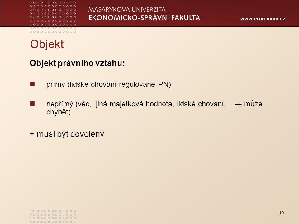 www.econ.muni.cz Objekt Objekt právního vztahu: přímý (lidské chování regulované PN) nepřímý (věc, jiná majetková hodnota, lidské chování,... → může c