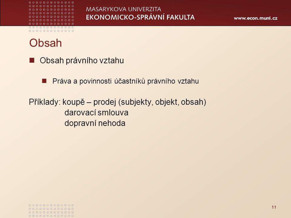 www.econ.muni.cz Obsah Obsah právního vztahu Práva a povinnosti účastníků právního vztahu Příklady: koupě – prodej (subjekty, objekt, obsah) darovací smlouva dopravní nehoda 11