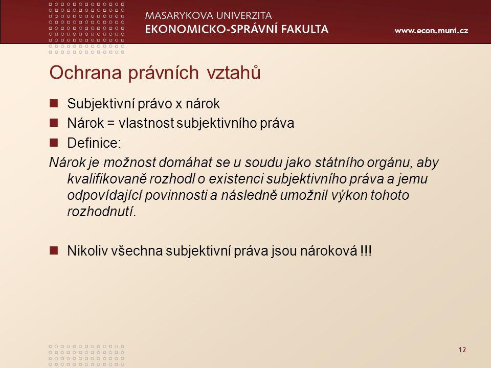 www.econ.muni.cz 12 Ochrana právních vztahů Subjektivní právo x nárok Nárok = vlastnost subjektivního práva Definice: Nárok je možnost domáhat se u so