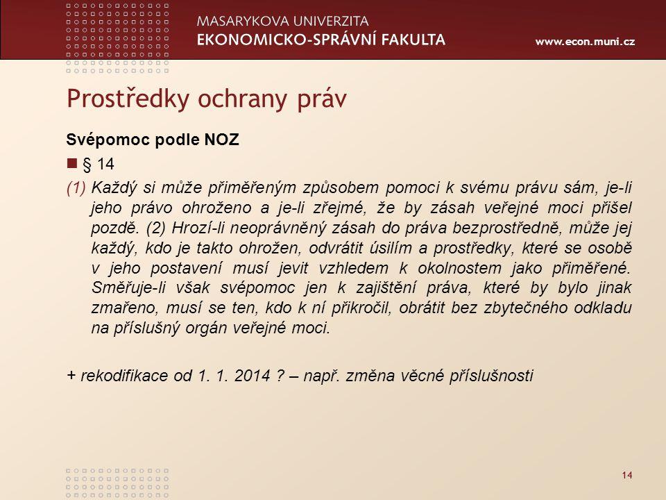 www.econ.muni.cz 14 Prostředky ochrany práv Svépomoc podle NOZ § 14 (1)Každý si může přiměřeným způsobem pomoci k svému právu sám, je-li jeho právo ohroženo a je-li zřejmé, že by zásah veřejné moci přišel pozdě.
