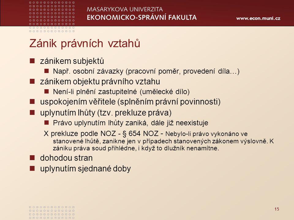 www.econ.muni.cz 15 Zánik právních vztahů zánikem subjektů Např. osobní závazky (pracovní poměr, provedení díla…) zánikem objektu právního vztahu Není