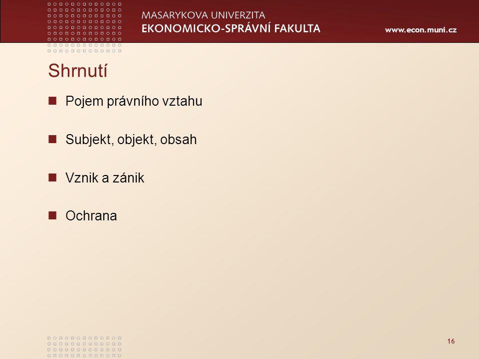 www.econ.muni.cz 16 Shrnutí Pojem právního vztahu Subjekt, objekt, obsah Vznik a zánik Ochrana