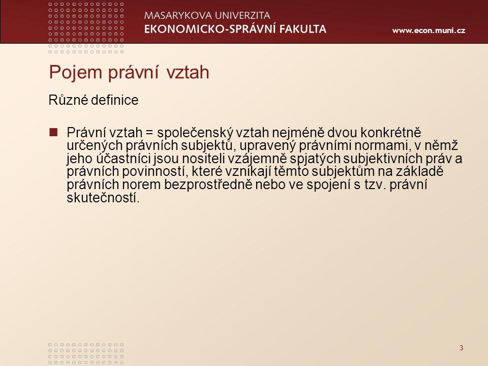 www.econ.muni.cz 3 Pojem právní vztah Různé definice Právní vztah = společenský vztah nejméně dvou konkrétně určených právních subjektů, upravený právními normami, v němž jeho účastníci jsou nositeli vzájemně spjatých subjektivních práv a právních povinností, které vznikají těmto subjektům na základě právních norem bezprostředně nebo ve spojení s tzv.