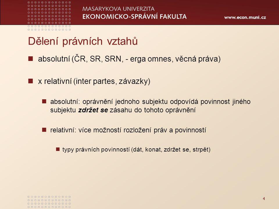 www.econ.muni.cz 4 Dělení právních vztahů absolutní (ČR, SR, SRN, - erga omnes, věcná práva) x relativní (inter partes, závazky) absolutní: oprávnění jednoho subjektu odpovídá povinnost jiného subjektu zdržet se zásahu do tohoto oprávnění relativní: více možností rozložení práv a povinností typy právních povinností (dát, konat, zdržet se, strpět)