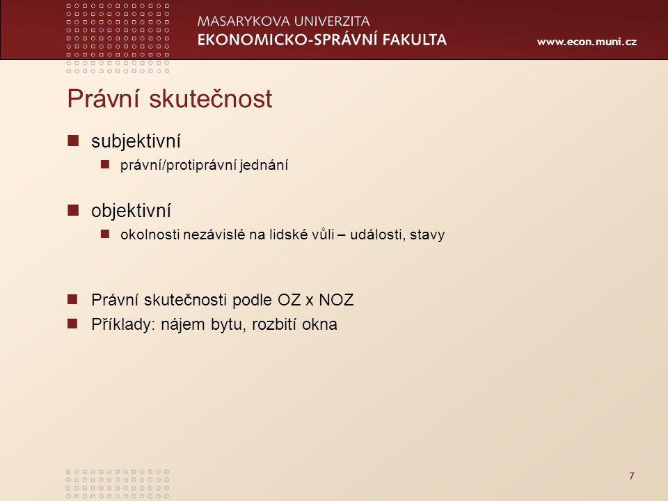 www.econ.muni.cz Právní skutečnost subjektivní právní/protiprávní jednání objektivní okolnosti nezávislé na lidské vůli – události, stavy Právní skute