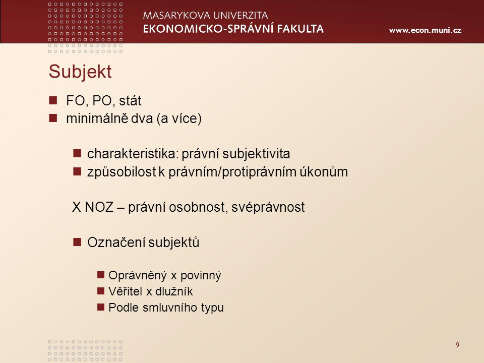 www.econ.muni.cz Subjekt FO, PO, stát minimálně dva (a více) charakteristika: právní subjektivita způsobilost k právním/protiprávním úkonům X NOZ – pr