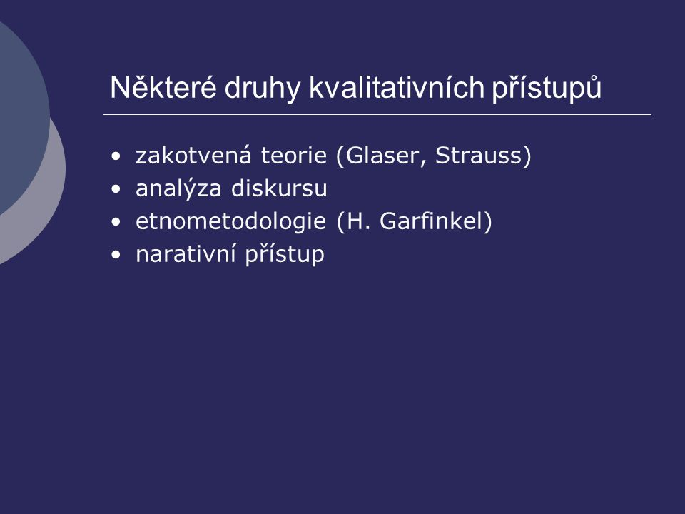 Některé druhy kvalitativních přístupů zakotvená teorie (Glaser, Strauss) analýza diskursu etnometodologie (H. Garfinkel) narativní přístup